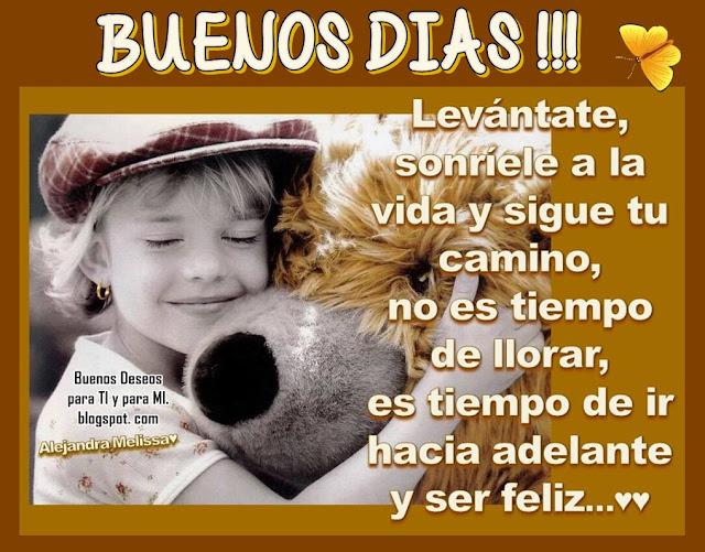 Levántate, sonríele a la vida y sigue tu camino, no es tiempo de llorar! es tiempo de ir hacia adelante y ser feliz...