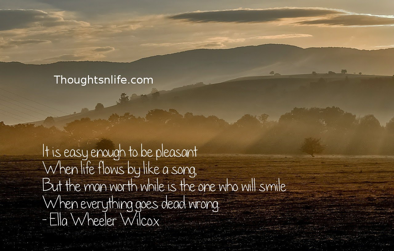 Thoughtsnlife.com: It is easy enough to be pleasant When life flows by like a song, But the man worth while is the one who will smile When everything goes dead wrong. - Ella Wheeler Wilcox