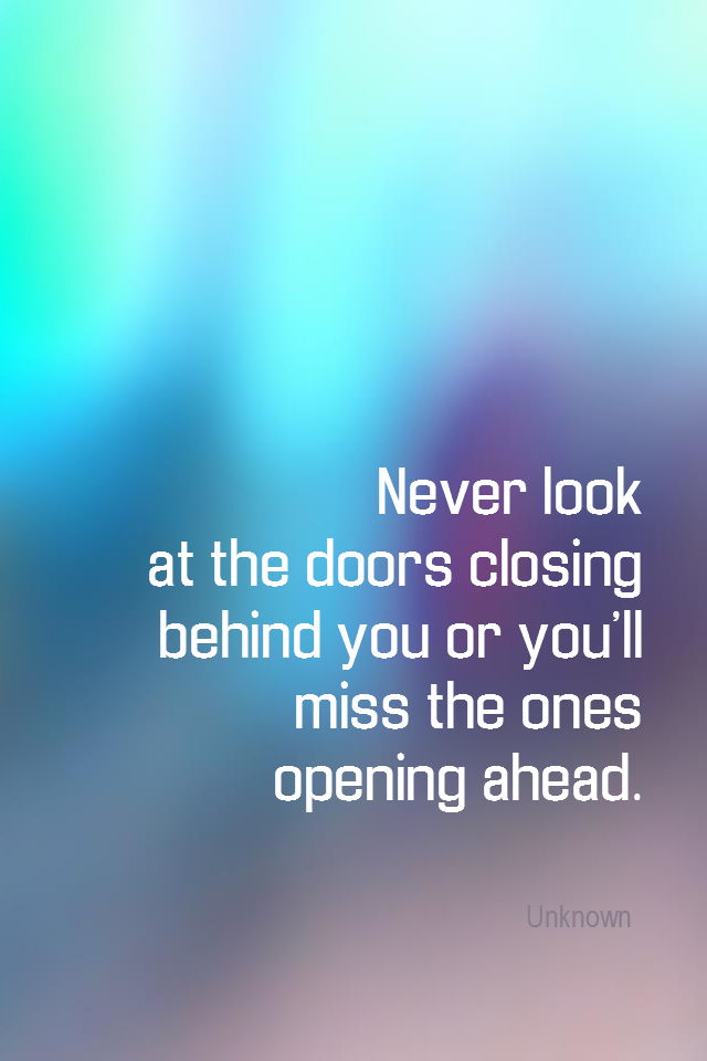 visual quote - image quotation for OPPORTUNITY - Never look at the doors closing behind you or you'll miss the ones opening ahead. - Unknown
