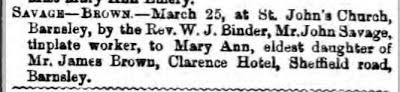 Newspaper Cutting: Savage - Brown - March 25 at St Johns' Church, Barnsley, by the Rev. W. J. Binder, Mr John Savage, tin plate worker, to Mary Ann, eldest daughter of Mr James Brown, Clarence Hotel, Sheffield Road, Barnsley