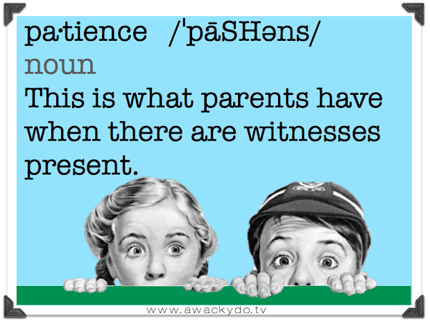 patience, this is what parents have when there are witnesses present