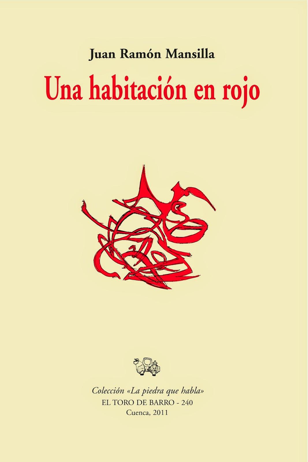 """Juan Ramón Mansilla, """"Una habitación en rojo"""" Col. La piedra que habla Ed. El Toro de Barro, Carlos Morales ed. Tarancón de Cuenca, 2011. edicioneseltorodebarro@yahoo.es"""