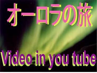 オーロラの旅 極北から ビデオ in you tube