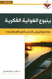 حمل كتاب  ينبوع الغواية الفكرية غلبة المزاج الليبرالي و أثره في تشكيل الفكر و التصورات - عبد الله بن صالح العجيري