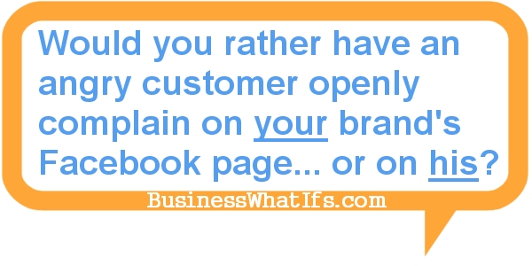 Would you rather have an angry customer openly complain and rant on your brand's Facebook page or on his own Facebook account?