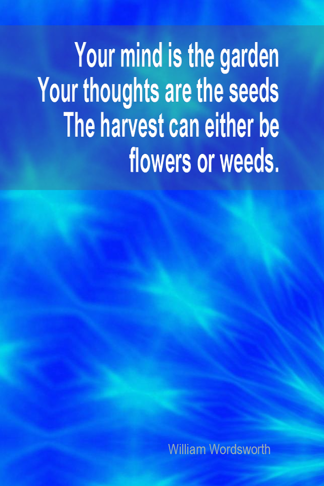 visual quote - image quotation for LAW OF ATTRACTION - Your mind is the garden. Your thoughts are the seeds. The harvest can either be flowers or weeds. - William Wordsworth