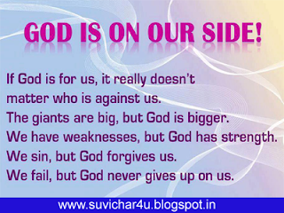 God is one our side!    If God is for us, it really does not matter who is against us. The giants are big, but god is bigger. We have weaknesses, but God has strength. We sin, But God forgives us. We fail, but God never gives up on us.