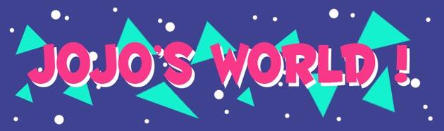 JOJO'S WORLD !