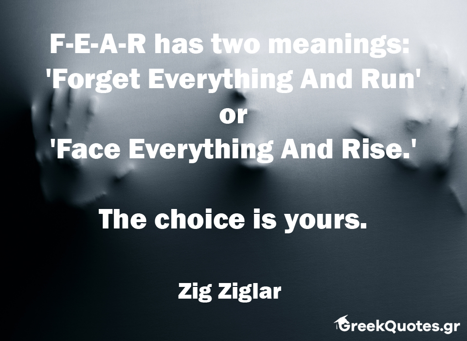greek quotes - σοφα λογια - F-E-A-R has two meanings: 'Forget Everything And Run' or 'Face Everything And Rise.' The choice is yours - Zig Ziglar
