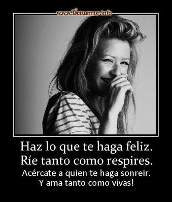 Has lo que te haga feliz. Ríe tanto como respires.