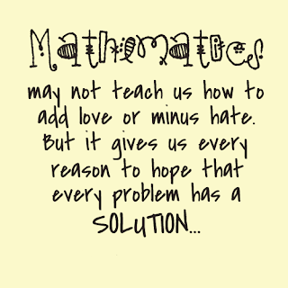 QUOTES BOUQUET:mathematics may not teach us how to add love or minus hate, but it gives us every reason to hope that every problem has a solution.