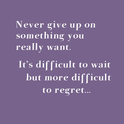 Never give up on something you really want. It's difficult to wait but more difficult to regret...