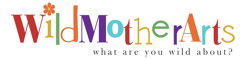 Wild Mother Arts ~ What are you WILD about?