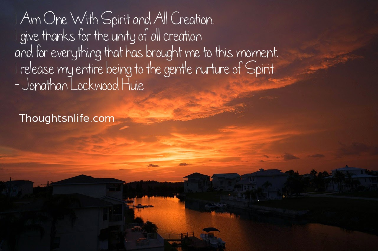 Thoughtsnlife.com: I Am One With Spirit and All Creation. I give thanks for the unity of all creation and for everything that has brought me to this moment. I release my entire being to the gentle nurture of Spirit. - Jonathan Lockwood Huie