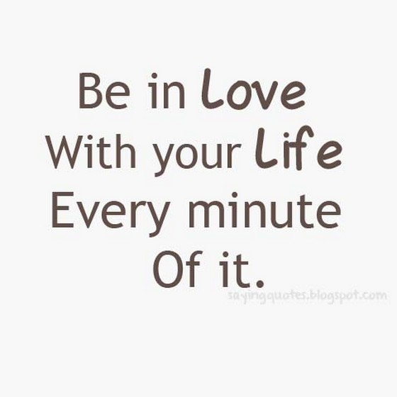 Be-in-love-with-your-life-every-minute-of-it-saying-quotes.jpg