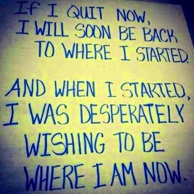 If I quit now, I will soon be back to where I started. And when I started I was desperately wishing to be where I am now.
