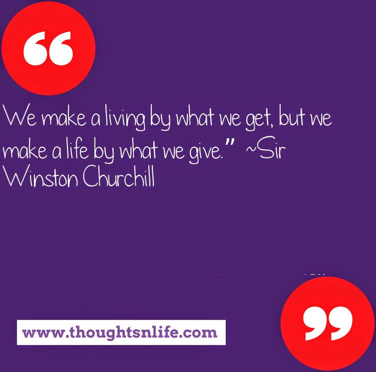 "Thoughtsnlife.com : We make a living by what we get, but we make a life by what we give."" ~Sir Winston Churchill"