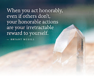 "Staying Alive is Not Enough :When you act honorably, even if others don't,your honorable actions are your irretractable reward to yourself. "" Brayant Mggill """