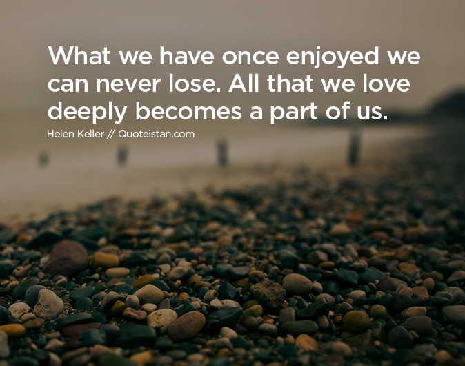 What we have once enjoyed we can never lose. All that we love deeply becomes a part of us.
