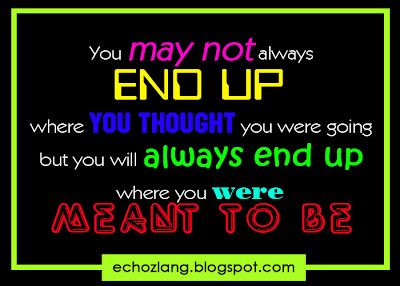 You may not always end up where you thought you were going, but always end up where you were meant to be