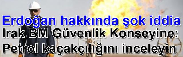 Erdoğan hakkında şok iddia Irak BM Güvenlik Konseyine 'petrol kaçakçılığını inceleyin' talebinde bulunacak