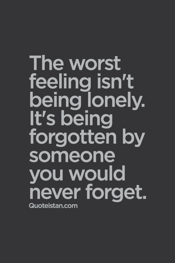 The worst feeling isnt being lonely. Its being forgotten by someone...