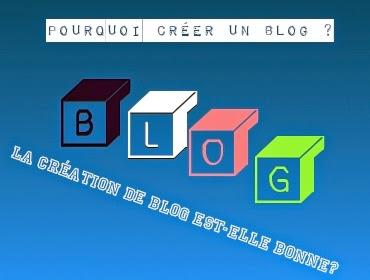 Pourquoi Créer un Blog ? la Création de Blog est-elle bonne?
