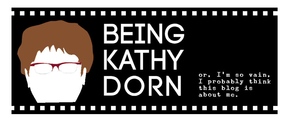 Being Kathy Dorn or I'm so vain, I probably think this blog is about me