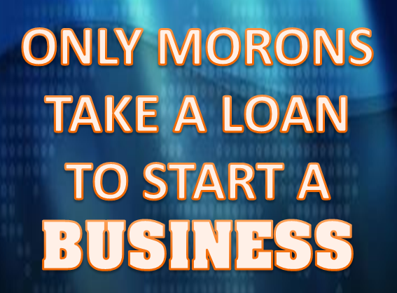 Only Morons Start a Business on a Loan