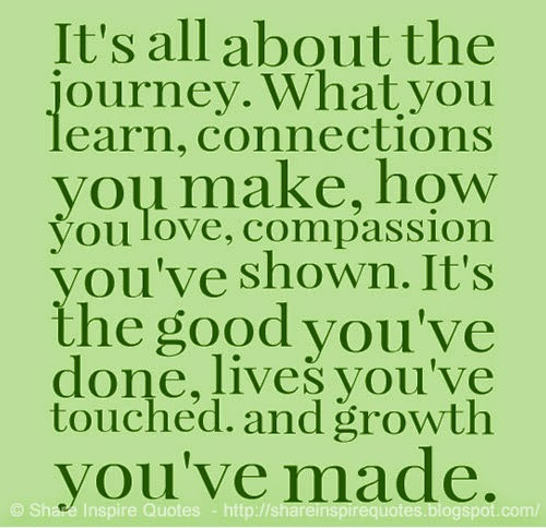 Love Quotes Journey: It's All About The Journey. What You Learn, Connections