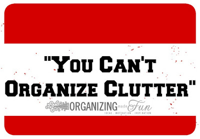 You can't organize clutter :: OrganizingMade Fun.com
