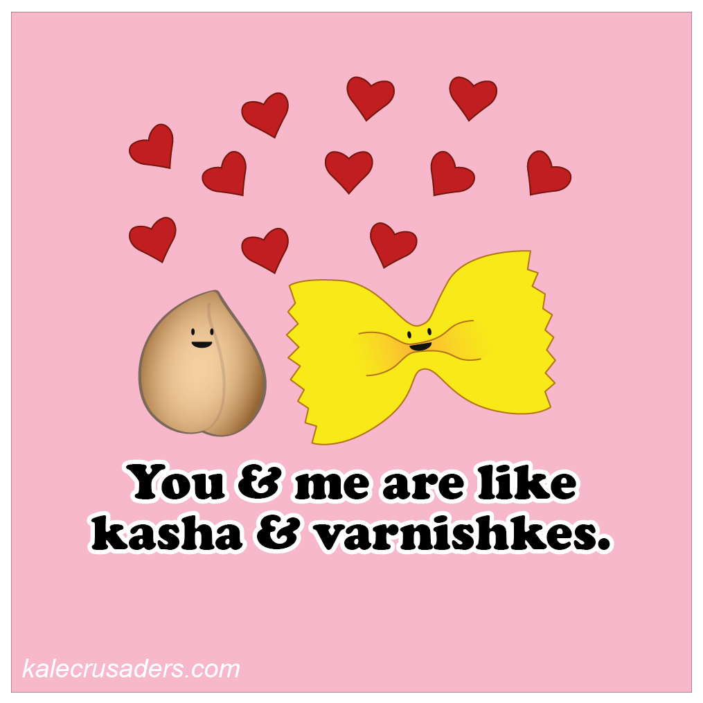 You and me are like kash & varnishkes; roasted buckwheat, Valentine's Day, plant power couples