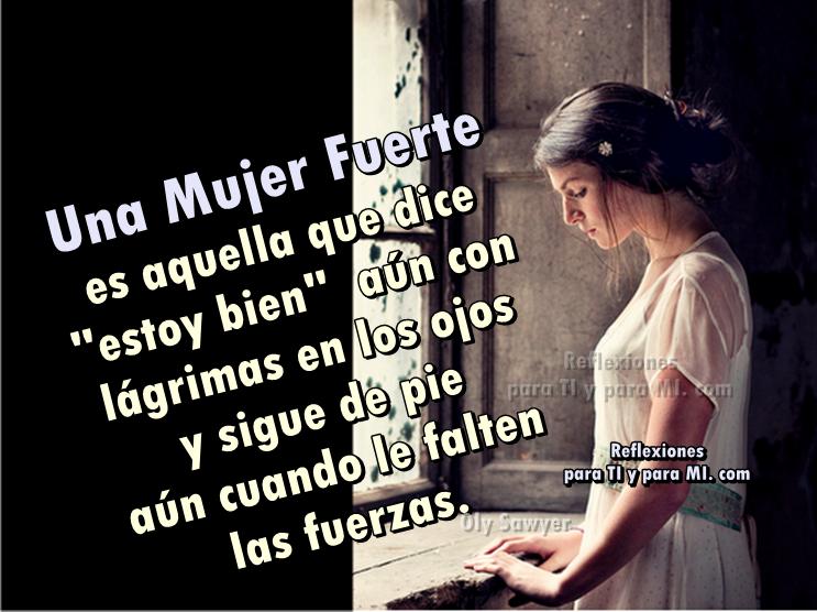 Ánimo... tú eres una mujer fuerte !...  Sécate las lágrimas y presume al mundo  tu fortaleza y tu grandioso espíritu...