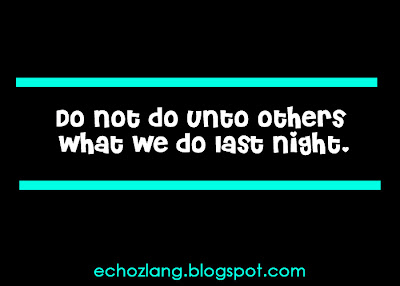 Do not do unto others what we do last night