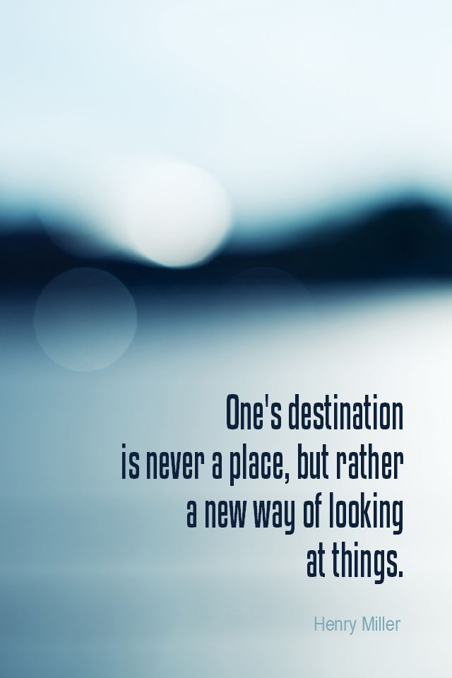 visual quote - image quotation for PERSPECTIVE - One's destination is never a place, but rather a new way of looking at things. - Henry Miller
