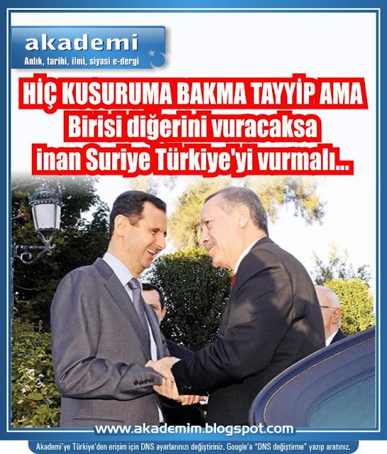 HİÇ KUSURUMA BAKMA TAYYİP AMA Birisi diğerini vuracaksa inan Suriye Türkiye'yi vurmalı