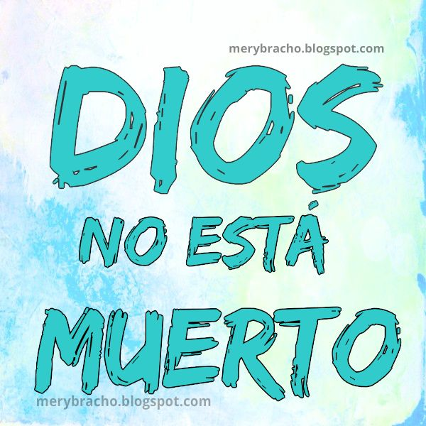 Dios no está muerto, vive y tiene poder