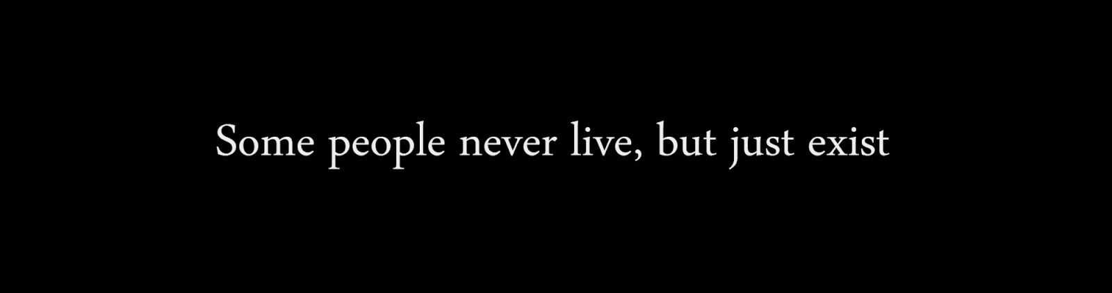 Some people never live, but just exist