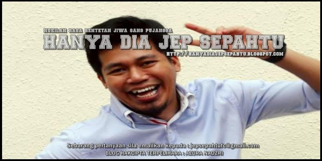 Hanya Dia...Mohd Nadzri @ Jep Sepahtu