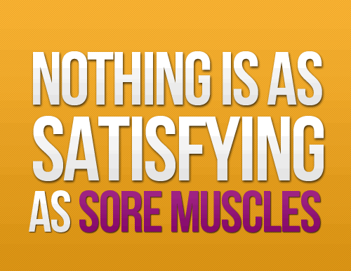 Nothing is as satisfying as sore muscles