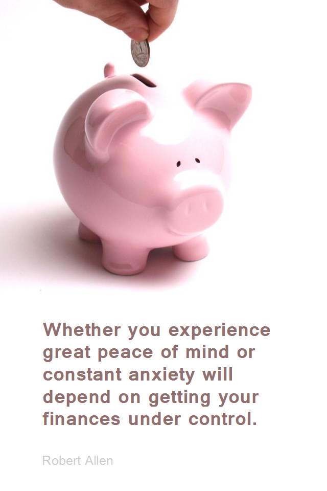 visual quote - image quotation for MONEY - Whether you experience great peace of mind or constant anxiety will depend on getting your finances under control - Robert Allen