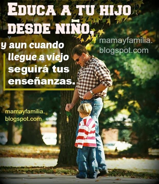 Educa bien a tu hijo, enseña bien a tu hija, hijo, poema para un padre o madre, mamá o papá. Instruye al niño en su camino, postales, tarjetas para padres, madres gratis, imágenes lindas hijo y padre.