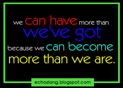 We can have more than we've got because we can become more than we are.