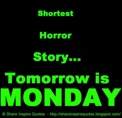 Shortest Horror Story...Tomorrow is MONDAY  Share Inspire Quotes - Inspiring...