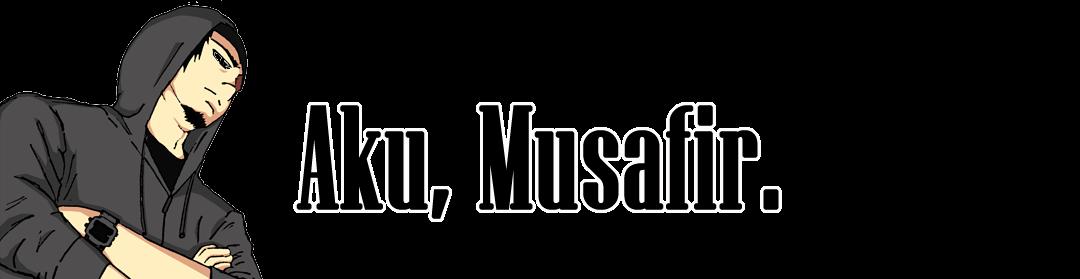 Aku, Musafir.