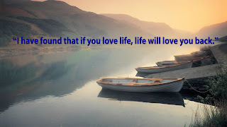 """I have found that if you love life, life will love you back."""