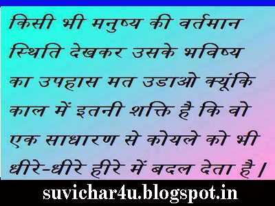 Kisi bhi manushya ki vartmaan sthiti dekhakar uske bhavishy ka upahas mat udao kyoki kaal men itani shakti hai ki wo ek sadharan se koyale ko bhi dheere dheere hire men badal jati hai.