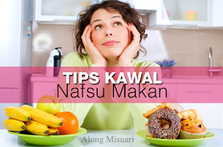 Tips Kawal Nafsu Makan Yang Melampau