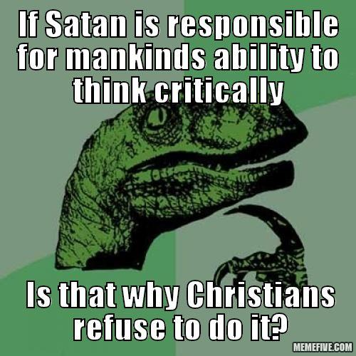 If satan is responsible for mankinds ability to think critically. Is that why Christians refuse to do it?