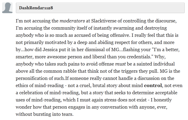 "DashRendar1128  I'm not accusing the moderators at Slacktiverse of controlling the discourse, I'm accusing the community itself of instantly swarming and destroying anybody who is so much as accused of being offensive. I really feel that this is not primarily motivated by a deep and abiding respect for others, and more by...how did Jessica put it in her dismissal of MG...flashing your ""I'm a better, smarter, more awesome person and liberal than you credentials."" Why, anybody who takes such pains to avoid offense must be a sainted individual above all the common rabble that think not of the triggers they pull. MG is the personification of such.If someone really cannot handle a discussion on the ethics of mind-reading - not a cruel, brutal story about mind control, not even a celebration of mind-reading, but a story that seeks to determine acceptable uses of mind-reading, which I must again stress does not exist - I honestly wonder how that person engages in any conversation with anyone, ever, without bursting into tears."